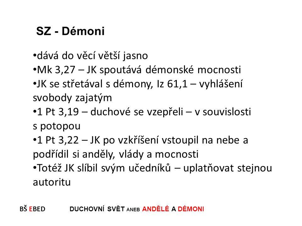 BŠ EBED DUCHOVNÍ SVĚT ANEB ANDĚLÉ A DÉMONI dává do věcí větší jasno Mk 3,27 – JK spoutává démonské mocnosti JK se střetával s démony, Iz 61,1 – vyhláš