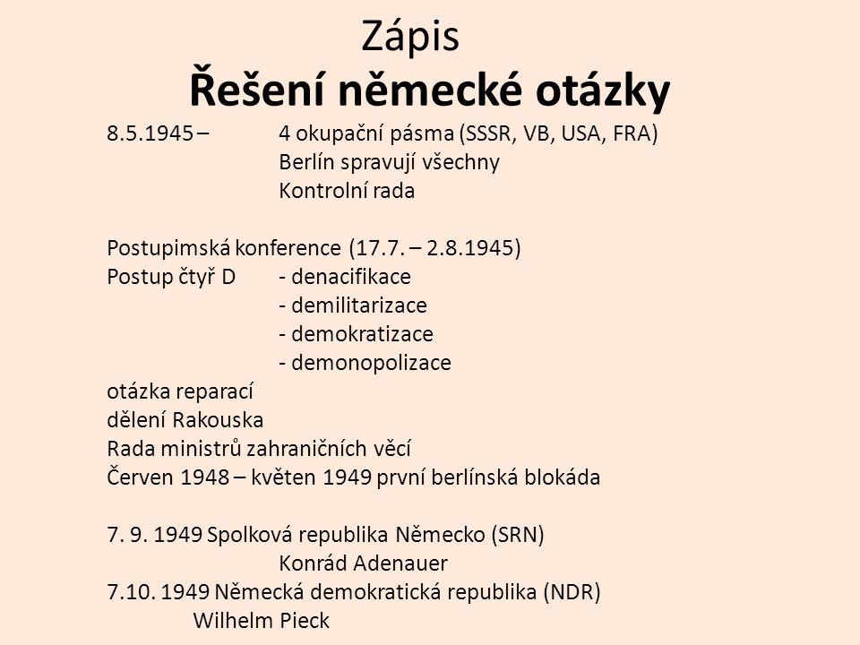 Zápis Řešení německé otázky 8.5.1945 – 4 okupační pásma (SSSR, VB, USA, FRA) Berlín spravují všechny Kontrolní rada Postupimská konference (17.7.