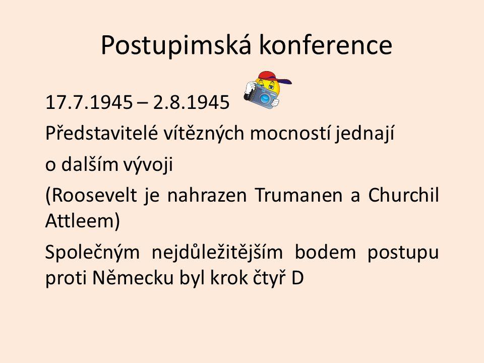 Postupimská konference 17.7.1945 – 2.8.1945 Představitelé vítězných mocností jednají o dalším vývoji (Roosevelt je nahrazen Trumanen a Churchil Attleem) Společným nejdůležitějším bodem postupu proti Německu byl krok čtyř D