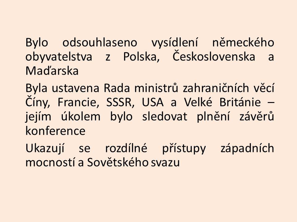 Bylo odsouhlaseno vysídlení německého obyvatelstva z Polska, Československa a Maďarska Byla ustavena Rada ministrů zahraničních věcí Číny, Francie, SSSR, USA a Velké Británie – jejím úkolem bylo sledovat plnění závěrů konference Ukazují se rozdílné přístupy západních mocností a Sovětského svazu