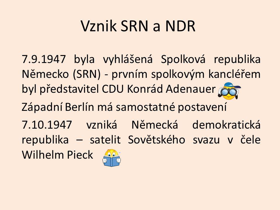 Vznik SRN a NDR 7.9.1947 byla vyhlášená Spolková republika Německo (SRN) - prvním spolkovým kancléřem byl představitel CDU Konrád Adenauer Západní Berlín má samostatné postavení 7.10.1947 vzniká Německá demokratická republika – satelit Sovětského svazu v čele Wilhelm Pieck