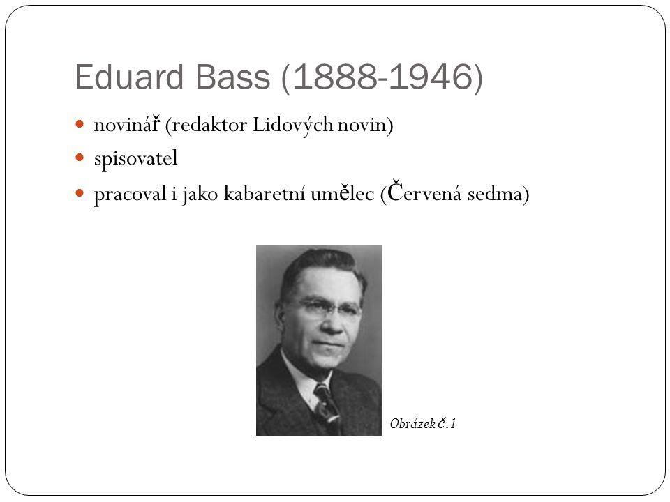 Eduard Bass (1888-1946) noviná ř (redaktor Lidových novin) spisovatel pracoval i jako kabaretní um ě lec ( Č ervená sedma) Obrázek č.1