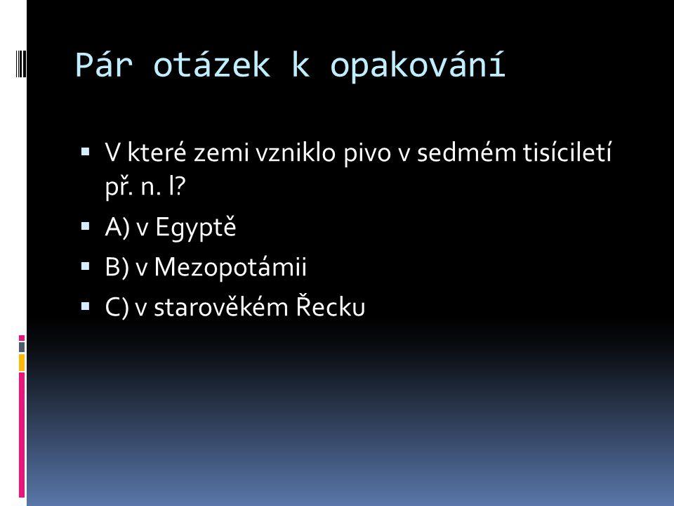 Pár otázek k opakování  V které zemi vzniklo pivo v sedmém tisíciletí př. n. l?  A) v Egyptě  B) v Mezopotámii  C) v starověkém Řecku
