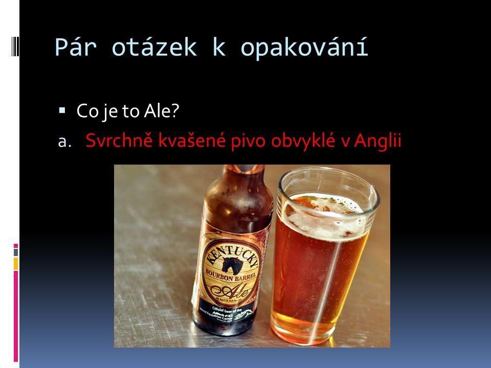 Pár otázek k opakování  Co je to Ale? a. Svrchně kvašené pivo obvyklé v Anglii