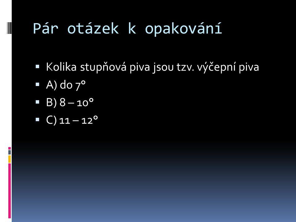 Pár otázek k opakování  Kolika stupňová piva jsou tzv. výčepní piva  A) do 7°  B) 8 – 10°  C) 11 – 12°
