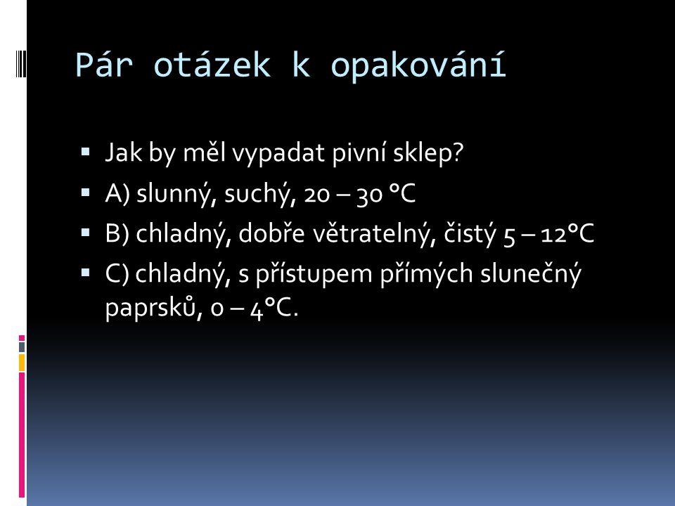 Pár otázek k opakování  Jak by měl vypadat pivní sklep?  A) slunný, suchý, 20 – 30 °C  B) chladný, dobře větratelný, čistý 5 – 12°C  C) chladný, s