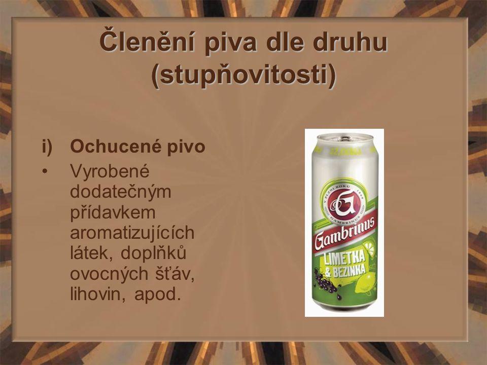 Členění piva dle druhu (stupňovitosti) i)Ochucené pivo Vyrobené dodatečným přídavkem aromatizujících látek, doplňků ovocných šťáv, lihovin, apod.