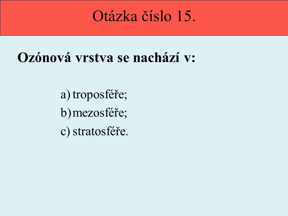 Otázka číslo 15. Ozónová vrstva se nachází v: a)troposféře; b)mezosféře; c)stratosféře.