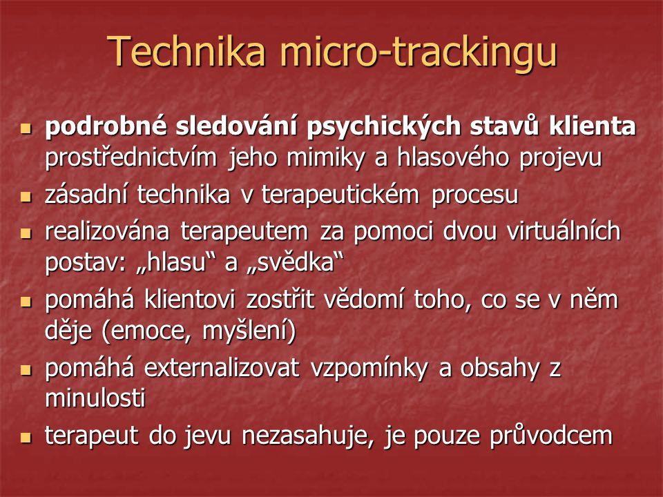"""Technika micro-trackingu podrobné sledování psychických stavů klienta prostřednictvím jeho mimiky a hlasového projevu podrobné sledování psychických stavů klienta prostřednictvím jeho mimiky a hlasového projevu zásadní technika v terapeutickém procesu zásadní technika v terapeutickém procesu realizována terapeutem za pomoci dvou virtuálních postav: """"hlasu a """"svědka realizována terapeutem za pomoci dvou virtuálních postav: """"hlasu a """"svědka pomáhá klientovi zostřit vědomí toho, co se v něm děje (emoce, myšlení) pomáhá klientovi zostřit vědomí toho, co se v něm děje (emoce, myšlení) pomáhá externalizovat vzpomínky a obsahy z minulosti pomáhá externalizovat vzpomínky a obsahy z minulosti terapeut do jevu nezasahuje, je pouze průvodcem terapeut do jevu nezasahuje, je pouze průvodcem"""