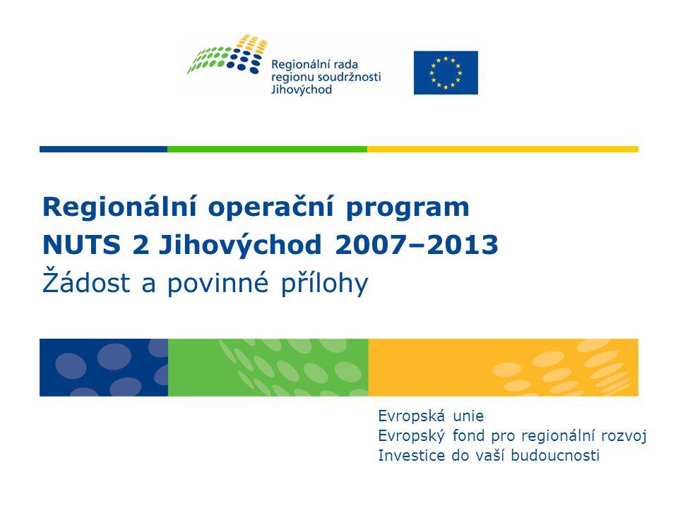 Regionální operační program NUTS 2 Jihovýchod 2007–2013 Žádost a povinné přílohy Evropská unie Evropský fond pro regionální rozvoj Investice do vaší b