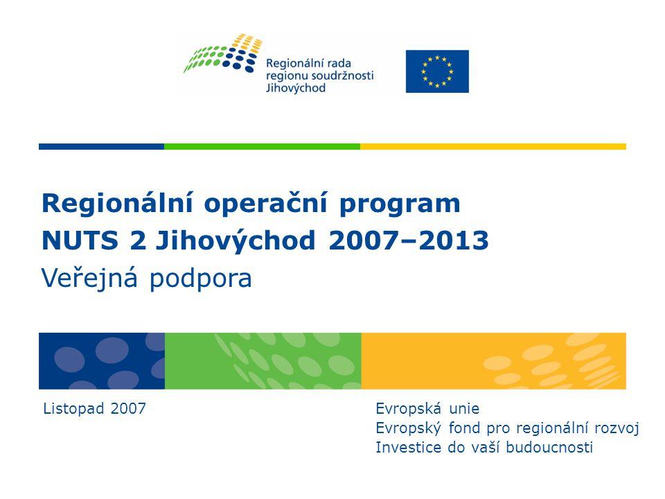 Regionální operační program NUTS 2 Jihovýchod 2007–2013 Veřejná podpora Listopad 2007Evropská unie Evropský fond pro regionální rozvoj Investice do va