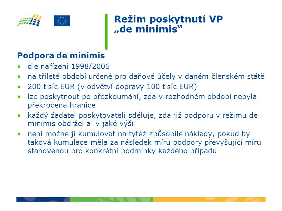 """Režim poskytnutí VP """"de minimis Podpora de minimis dle nařízení 1998/2006 na tříleté období určené pro daňové účely v daném členském státě 200 tisíc EUR (v odvětví dopravy 100 tisíc EUR) lze poskytnout po přezkoumání, zda v rozhodném období nebyla překročena hranice každý žadatel poskytovateli sděluje, zda již podporu v režimu de minimis obdržel a v jaké výši není možné ji kumulovat na tytéž způsobilé náklady, pokud by taková kumulace měla za následek míru podpory převyšující míru stanovenou pro konkrétní podmínky každého případu"""