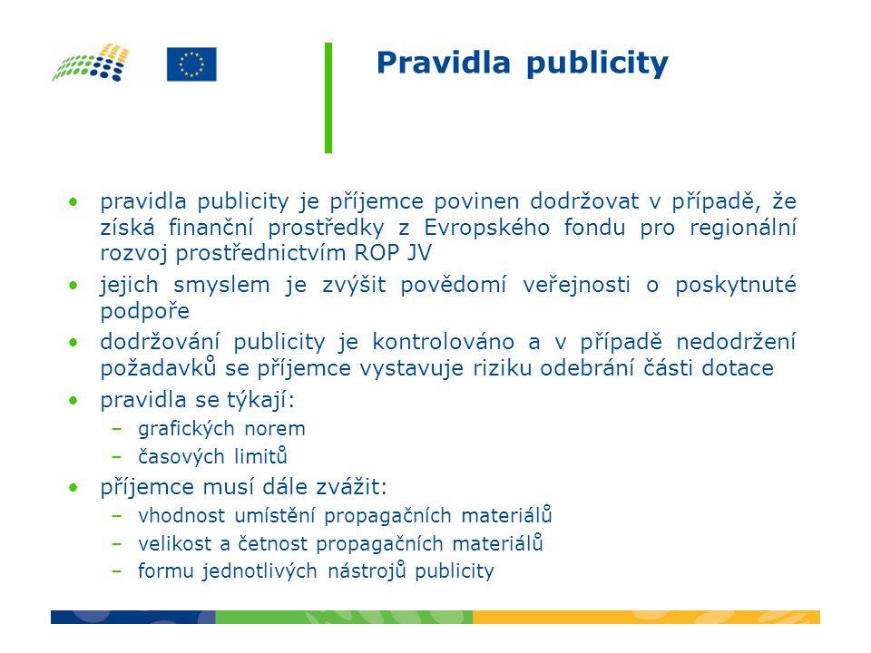 Pravidla publicity pravidla publicity je příjemce povinen dodržovat v případě, že získá finanční prostředky z Evropského fondu pro regionální rozvoj prostřednictvím ROP JV jejich smyslem je zvýšit povědomí veřejnosti o poskytnuté podpoře dodržování publicity je kontrolováno a v případě nedodržení požadavků se příjemce vystavuje riziku odebrání části dotace pravidla se týkají: –grafických norem –časových limitů příjemce musí dále zvážit: –vhodnost umístění propagačních materiálů –velikost a četnost propagačních materiálů –formu jednotlivých nástrojů publicity