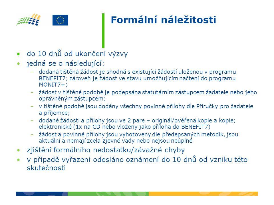 Formální náležitosti do 10 dnů od ukončení výzvy jedná se o následující: –dodaná tištěná žádost je shodná s existující žádostí uloženou v programu BENEFIT7; zároveň je žádost ve stavu umožňujícím načtení do programu MONIT7+; –žádost v tištěné podobě je podepsána statutárním zástupcem žadatele nebo jeho oprávněným zástupcem; –v tištěné podobě jsou dodány všechny povinné přílohy dle Příručky pro žadatele a příjemce; –dodané žádosti a přílohy jsou ve 2 pare – originál/ověřená kopie a kopie; elektronické (1x na CD nebo vloženy jako příloha do BENEFIT7) –žádost a povinné přílohy jsou vyhotoveny dle předepsaných metodik, jsou aktuální a nemají zcela zjevné vady nebo nejsou neúplné zjištění formálního nedostatku/závažné chyby v případě vyřazení odesláno oznámení do 10 dnů od vzniku této skutečnosti