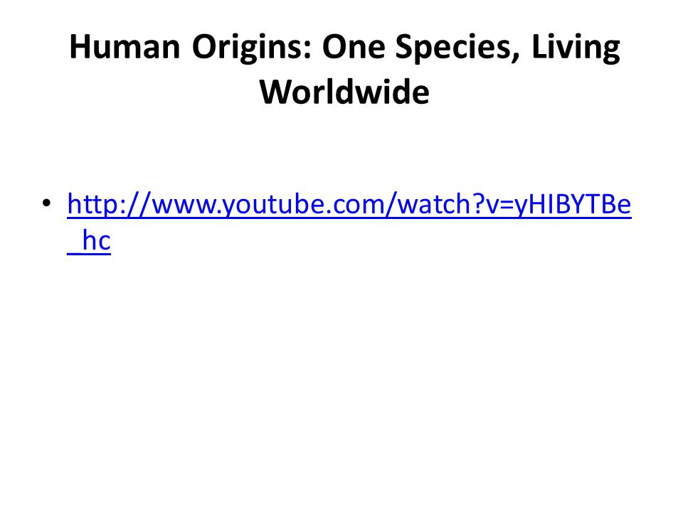 Human Origins: One Species, Living Worldwide http://www.youtube.com/watch?v=yHIBYTBe _hc http://www.youtube.com/watch?v=yHIBYTBe _hc