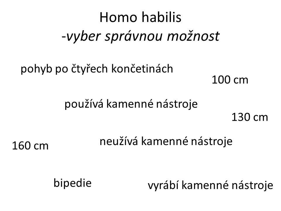 Homo habilis -vyber správnou možnost 130 cm 160 cm 100 cm neužívá kamenné nástroje používá kamenné nástroje vyrábí kamenné nástroje pohyb po čtyřech končetinách bipedie