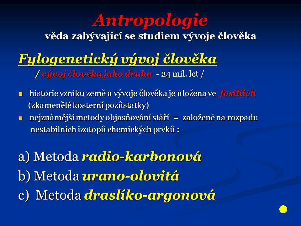 Antropologie věda zabývající se studiem vývoje člověka Fylogenetický vývoj člověka / vývoj člověka jako druhu - 24 mil. let / / vývoj člověka jako dru