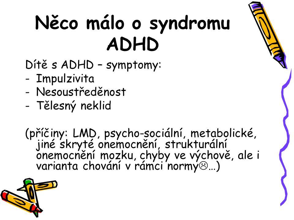 Něco málo o syndromu ADHD Dítě s ADHD – symptomy: -Impulzivita -Nesoustředěnost -Tělesný neklid (příčiny: LMD, psycho-sociální, metabolické, jiné skry