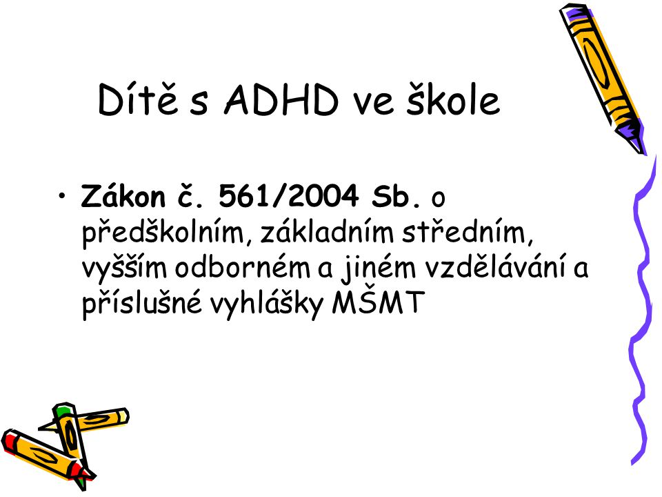 Dítě s ADHD ve škole Zákon č. 561/2004 Sb. o předškolním, základním středním, vyšším odborném a jiném vzdělávání a příslušné vyhlášky MŠMT