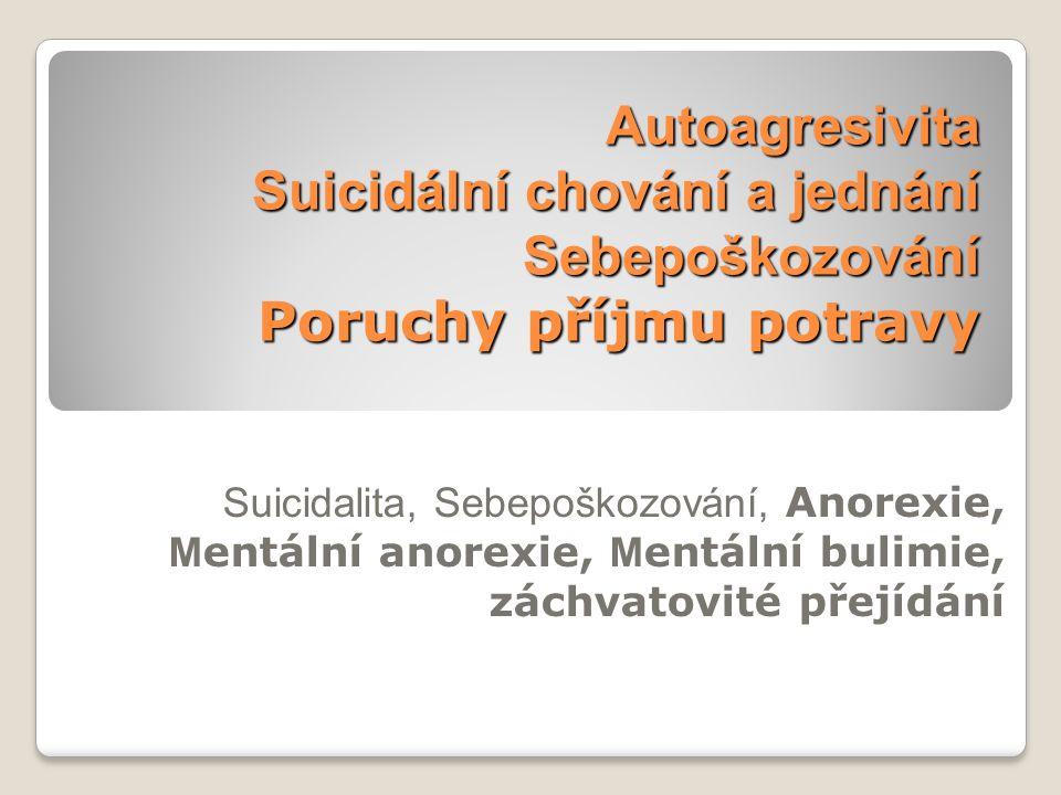 Autoagresivita Suicidální chování a jednání Sebepoškozování Poruchy příjmu potravy Suicidalita, Sebepoškozování, Anorexie, M entální anorexie, M entální bulimie, záchvatovité přejídání