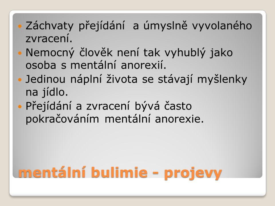 mentální bulimie - projevy Záchvaty přejídání a úmyslně vyvolaného zvracení. Nemocný člověk není tak vyhublý jako osoba s mentální anorexií. Jedinou n