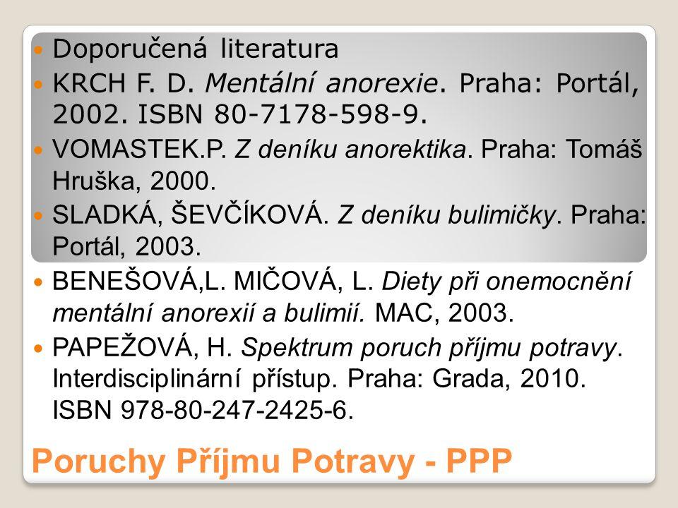 Poruchy Příjmu Potravy - PPP Doporučená literatura KRCH F. D. Mentální anorexie. Praha: Portál, 2002. ISBN 80-7178-598-9. VOMASTEK.P. Z deníku anorekt