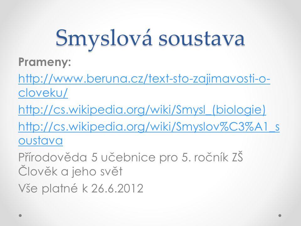 Smyslová soustava Prameny: http://www.beruna.cz/text-sto-zajimavosti-o- cloveku/ http://cs.wikipedia.org/wiki/Smysl_(biologie) http://cs.wikipedia.org/wiki/Smyslov%C3%A1_s oustava Přírodověda 5 učebnice pro 5.