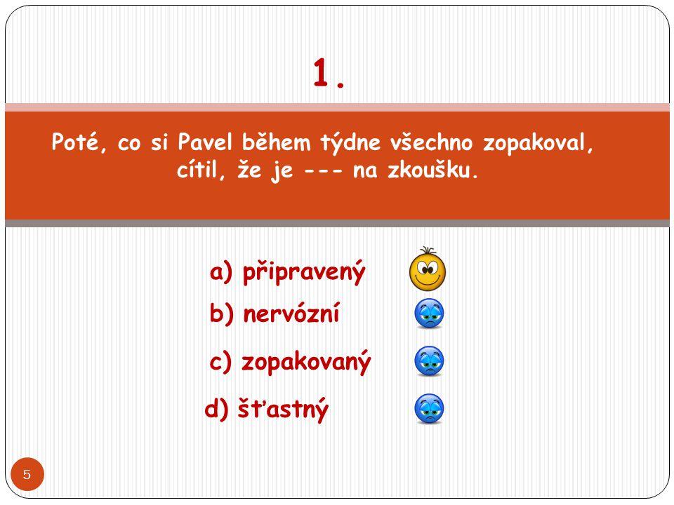 Poté, co si Pavel během týdne všechno zopakoval, cítil, že je --- na zkoušku. 5 1. b) nervózní a) připravený c) zopakovaný d) šťastný