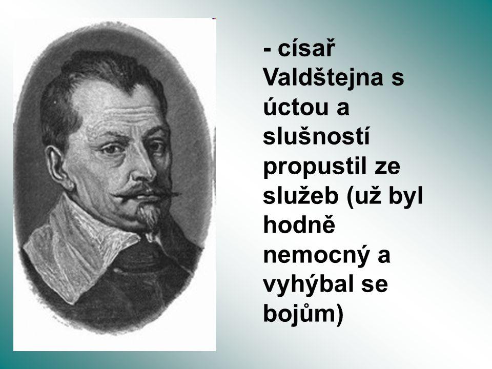 - císař Valdštejna s úctou a slušností propustil ze služeb (už byl hodně nemocný a vyhýbal se bojům)