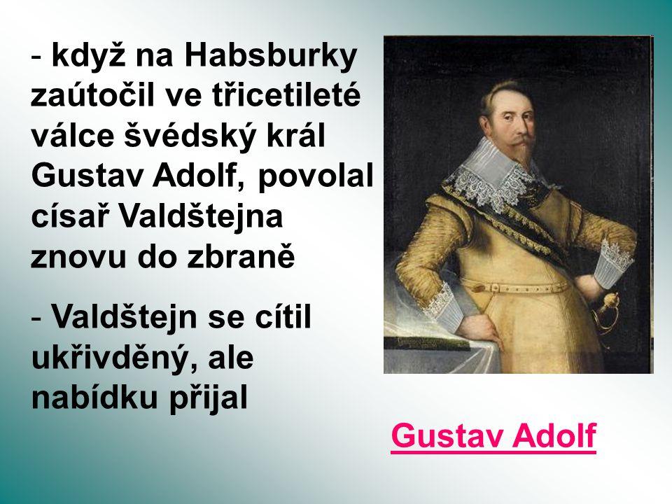 - když na Habsburky zaútočil ve třicetileté válce švédský král Gustav Adolf, povolal císař Valdštejna znovu do zbraně - Valdštejn se cítil ukřivděný,