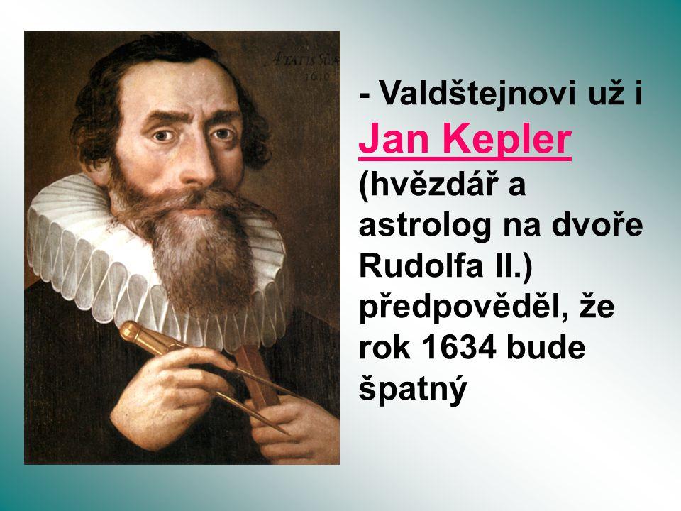 - Valdštejnovi už i Jan Kepler (hvězdář a astrolog na dvoře Rudolfa II.) předpověděl, že rok 1634 bude špatný