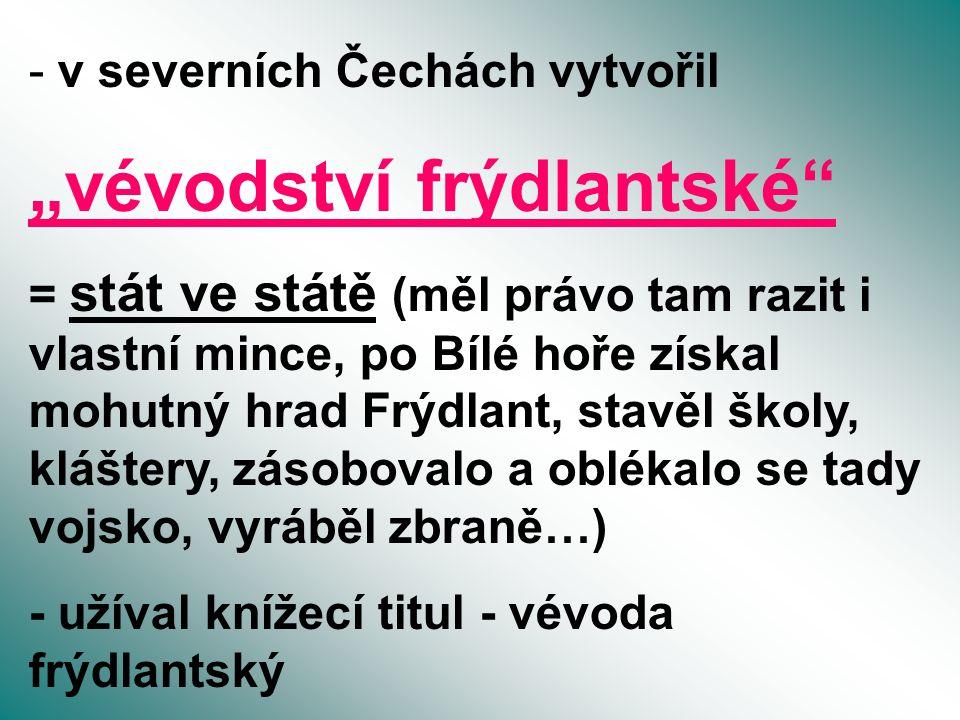 """- v severních Čechách vytvořil """"vévodství frýdlantské"""" = stát ve státě (měl právo tam razit i vlastní mince, po Bílé hoře získal mohutný hrad Frýdlant"""