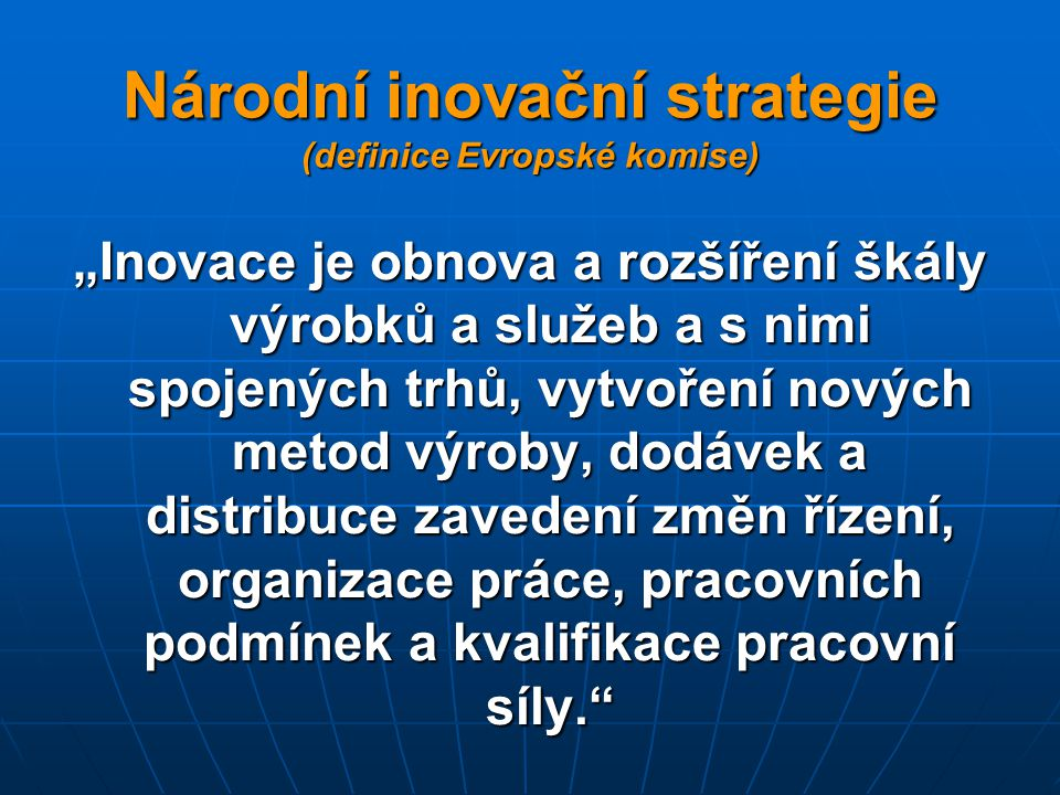 """Národní inovační strategie (definice Evropské komise) """"Inovace je obnova a rozšíření škály výrobků a služeb a s nimi spojených trhů, vytvoření nových metod výroby, dodávek a distribuce zavedení změn řízení, organizace práce, pracovních podmínek a kvalifikace pracovní síly."""