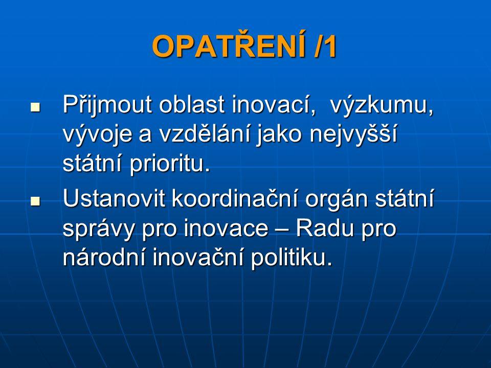 OPATŘENÍ /1 Přijmout oblast inovací, výzkumu, vývoje a vzdělání jako nejvyšší státní prioritu. Přijmout oblast inovací, výzkumu, vývoje a vzdělání jak