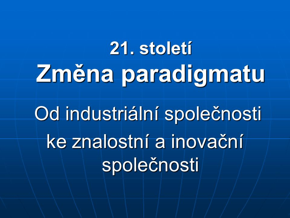 21. století Změna paradigmatu Od industriální společnosti Od industriální společnosti ke znalostní a inovační společnosti