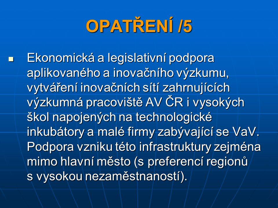 OPATŘENÍ /5 Ekonomická a legislativní podpora aplikovaného a inovačního výzkumu, vytváření inovačních sítí zahrnujících výzkumná pracoviště AV ČR i vysokých škol napojených na technologické inkubátory a malé firmy zabývající se VaV.