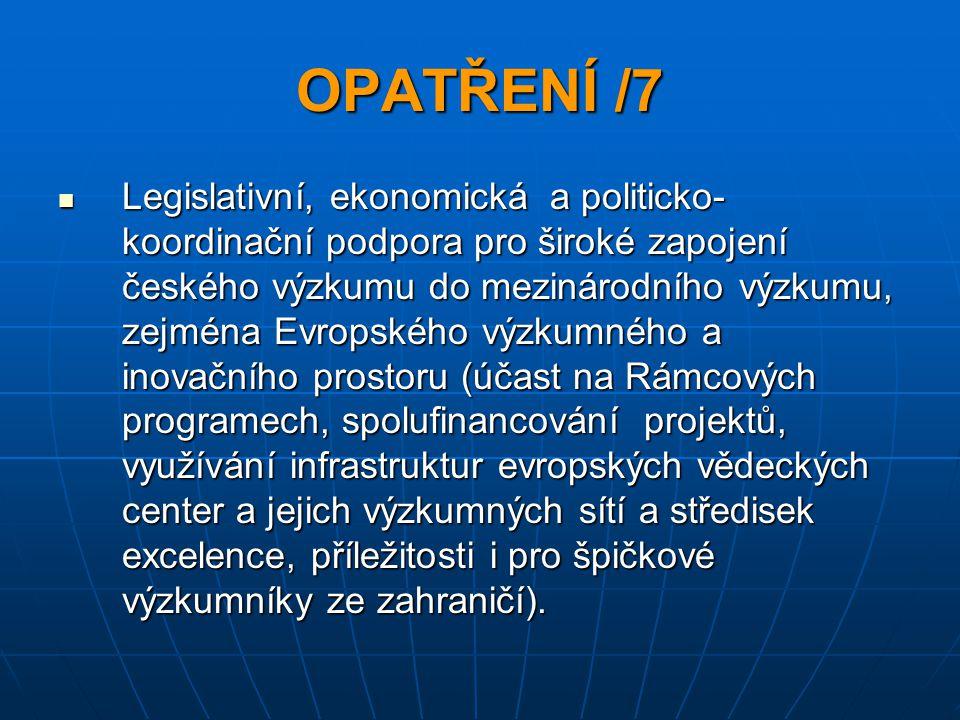 OPATŘENÍ /7 Legislativní, ekonomická a politicko- koordinační podpora pro široké zapojení českého výzkumu do mezinárodního výzkumu, zejména Evropského výzkumného a inovačního prostoru (účast na Rámcových programech, spolufinancování projektů, využívání infrastruktur evropských vědeckých center a jejich výzkumných sítí a středisek excelence, příležitosti i pro špičkové výzkumníky ze zahraničí).
