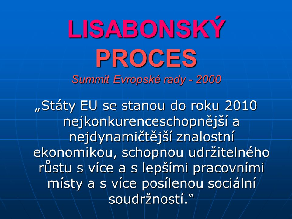 """LISABONSKÝ PROCES Summit Evropské rady - 2000 """"Státy EU se stanou do roku 2010 nejkonkurenceschopnější a nejdynamičtější znalostní ekonomikou, schopnou udržitelného růstu s více a s lepšími pracovními místy a s více posílenou sociální soudržností."""
