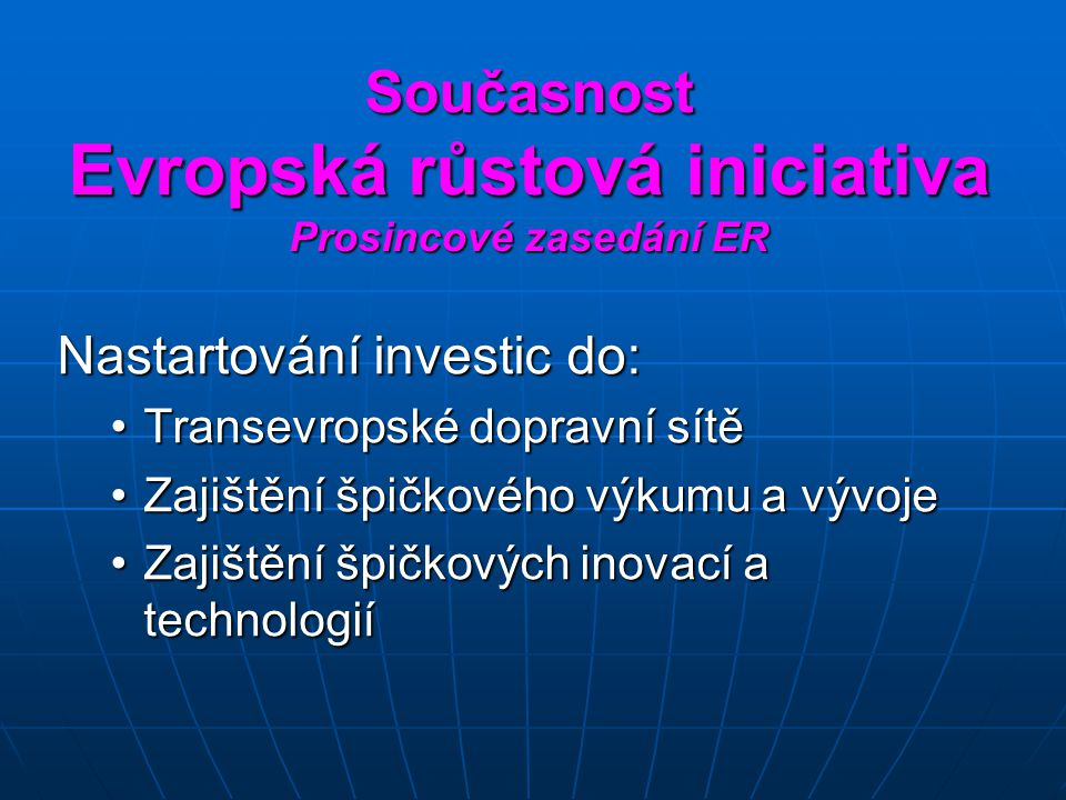 Současnost Evropská růstová iniciativa Prosincové zasedání ER Nastartování investic do: Transevropské dopravní sítěTransevropské dopravní sítě Zajištění špičkového výkumu a vývojeZajištění špičkového výkumu a vývoje Zajištění špičkových inovací a technologiíZajištění špičkových inovací a technologií
