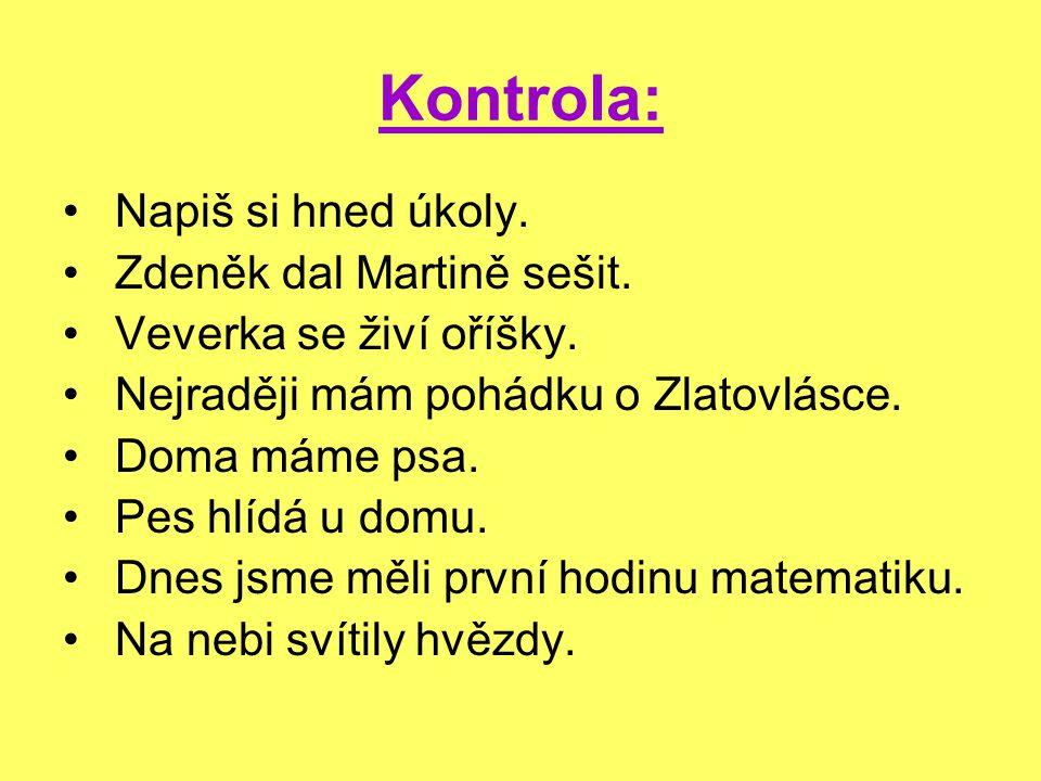 Kontrola: Napiš si hned úkoly. Zdeněk dal Martině sešit. Veverka se živí oříšky. Nejraději mám pohádku o Zlatovlásce. Doma máme psa. Pes hlídá u domu.