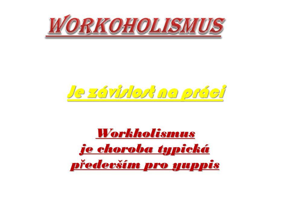 Je závislost na práci Workholismus je choroba typická p ř edevším pro yuppis