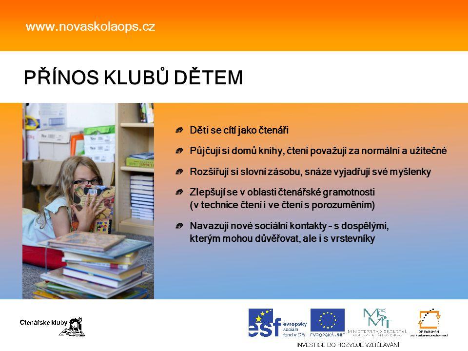 PŘÍNOS KLUBŮ DĚTEM www.novaskolaops.cz Děti se cítí jako čtenáři Půjčují si domů knihy, čtení považují za normální a užitečné Rozšiřují si slovní zásobu, snáze vyjadřují své myšlenky Zlepšují se v oblasti čtenářské gramotnosti (v technice čtení i ve čtení s porozuměním) Navazují nové sociální kontakty – s dospělými, kterým mohou důvěřovat, ale i s vrstevníky