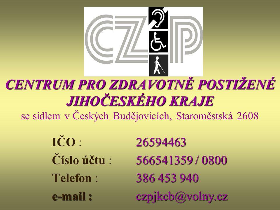 CENTRUM PRO ZDRAVOTNĚ POSTIŽENÉ JIHOČESKÉHO KRAJE CENTRUM PRO ZDRAVOTNĚ POSTIŽENÉ JIHOČESKÉHO KRAJE se sídlem v Českých Budějovicích, Staroměstská 2608 26594463 IČO : 26594463 566541359 / 0800 Číslo účtu : 566541359 / 0800 386 453 940 Telefon : 386 453 940 e-mail : czpjkcb@volny.cz