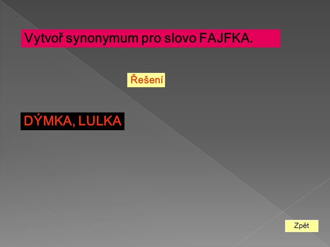 Zpět Vytvoř synonymum pro slovo FAJFKA. Řešení DÝMKA, LULKA