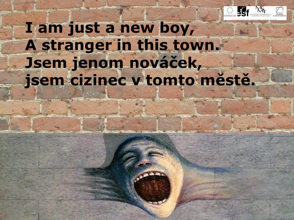 I am just a new boy, A stranger in this town. Jsem jenom nováček, jsem cizinec v tomto městě.