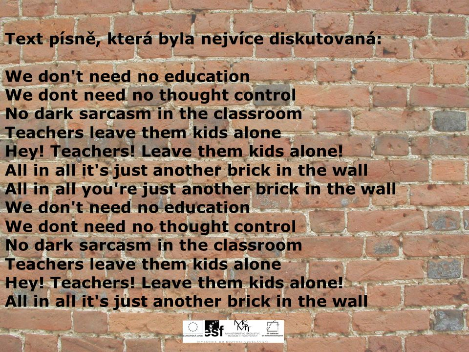 Text písně, která byla nejvíce diskutovaná: We don't need no education We dont need no thought control No dark sarcasm in the classroom Teachers leave
