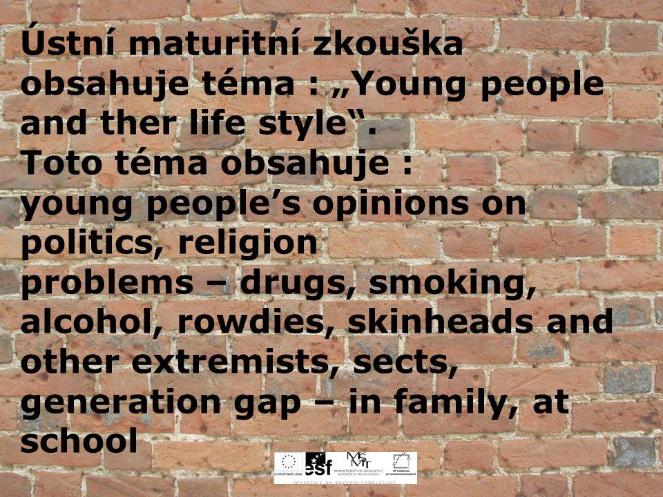 """Ústní maturitní zkouška obsahuje téma : """"Young people and ther life style"""". Toto téma obsahuje : young people's opinions on politics, religion problem"""