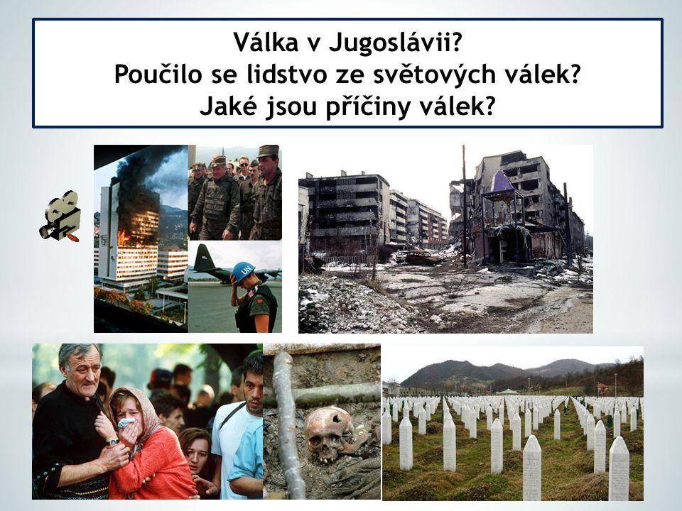 Válka v Jugoslávii? Poučilo se lidstvo ze světových válek? Jaké jsou příčiny válek?