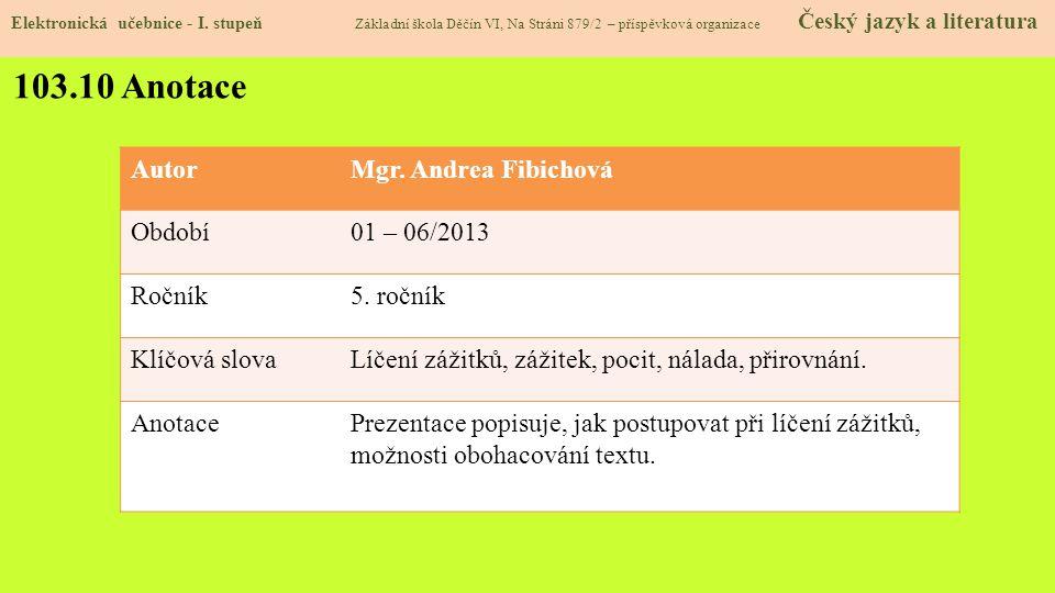 103.10 Anotace AutorMgr. Andrea Fibichová Období01 – 06/2013 Ročník5. ročník Klíčová slovaLíčení zážitků, zážitek, pocit, nálada, přirovnání. AnotaceP