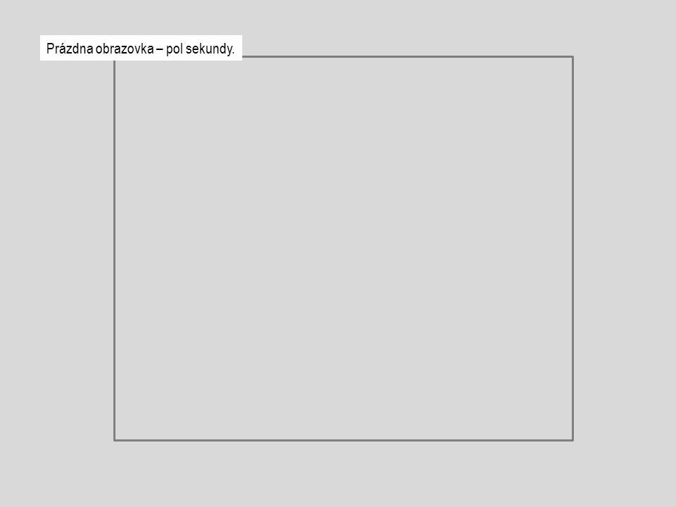 Prázdna obrazovka – pol sekundy.